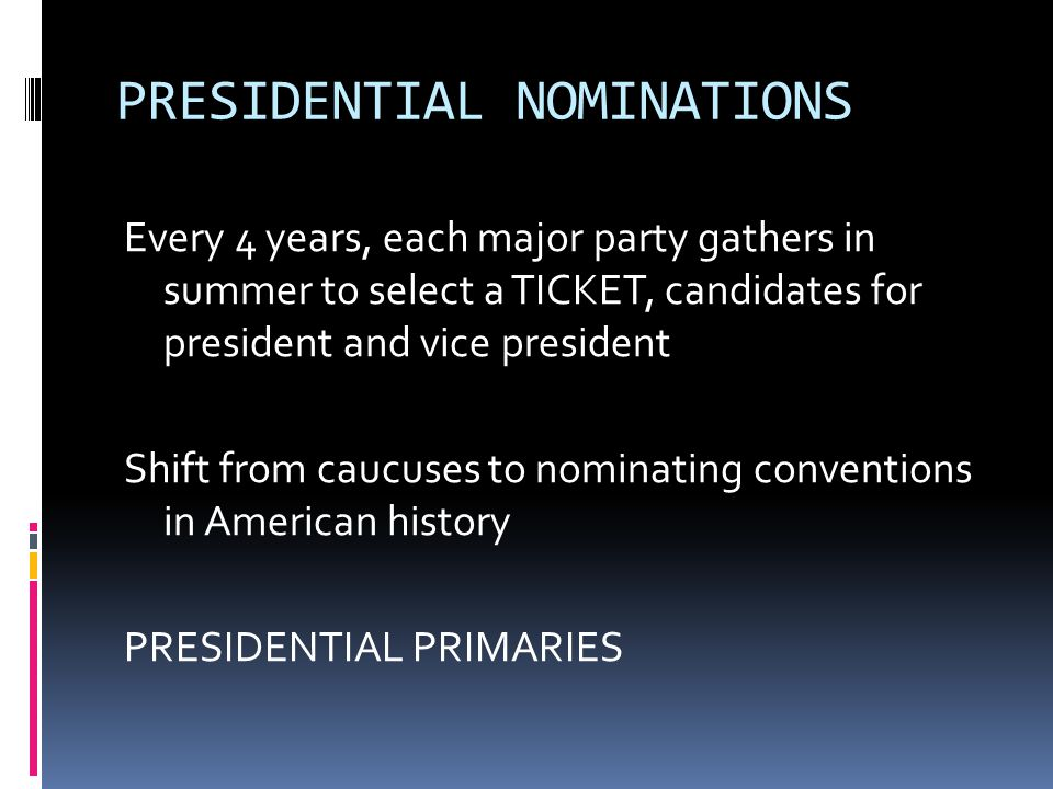 PRESIDENTIAL NOMINATIONS Every 4 years, each major party gathers in summer to select a TICKET, candidates for president and vice president Shift from