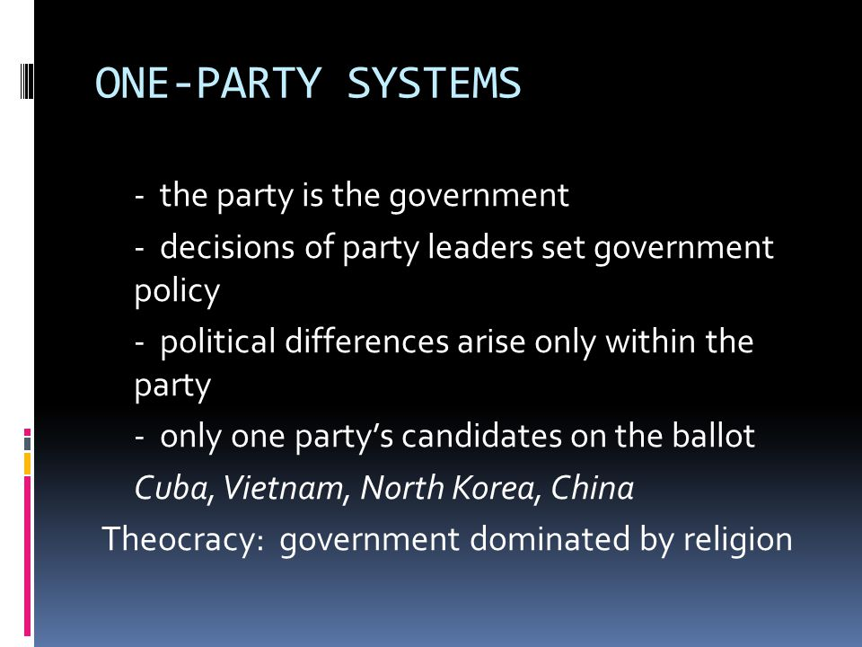 ONE-PARTY SYSTEMS - the party is the government - decisions of party leaders set government policy - political differences arise only within the party