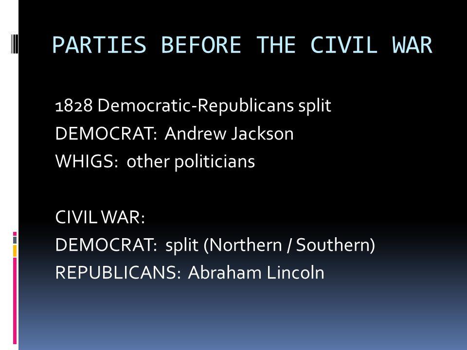 PARTIES BEFORE THE CIVIL WAR 1828 Democratic-Republicans split DEMOCRAT: Andrew Jackson WHIGS: other politicians CIVIL WAR: DEMOCRAT: split (Northern