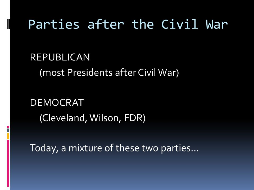 Parties after the Civil War REPUBLICAN (most Presidents after Civil War) DEMOCRAT (Cleveland, Wilson, FDR) Today, a mixture of these two parties…