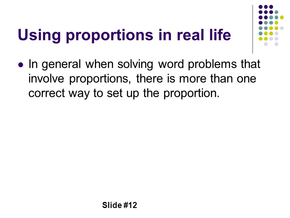 Slide #12 Using proportions in real life In general when solving word problems that involve proportions, there is more than one correct way to set up