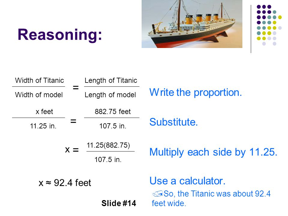 Slide #14 Reasoning: Write the proportion. Substitute. Multiply each side by 11.25. Use a calculator. Width of TitanicLength of Titanic Width of model