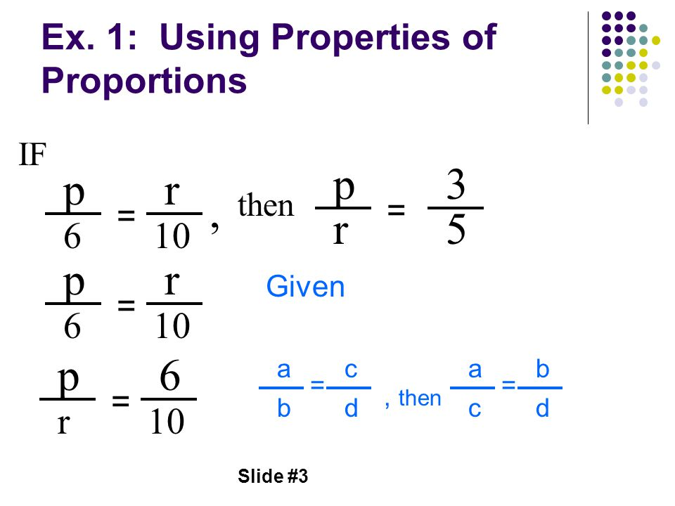 Slide #3 Ex. 1: Using Properties of Proportions p 6 = r 10 p r = 3 5, then IF p 6 = r 10 p r = 6 Given a b = c d, then a c = b d