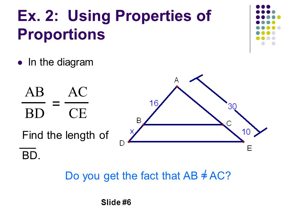 Slide #6 Ex. 2: Using Properties of Proportions In the diagram AB = BD AC CE Find the length of BD. Do you get the fact that AB ≈ AC?