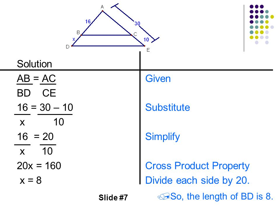 Slide #7 Solution AB = AC BD CE 16 = 30 – 10 x 10 16 = 20 x 10 20x = 160 x = 8 Given Substitute Simplify Cross Product Property Divide each side by 20