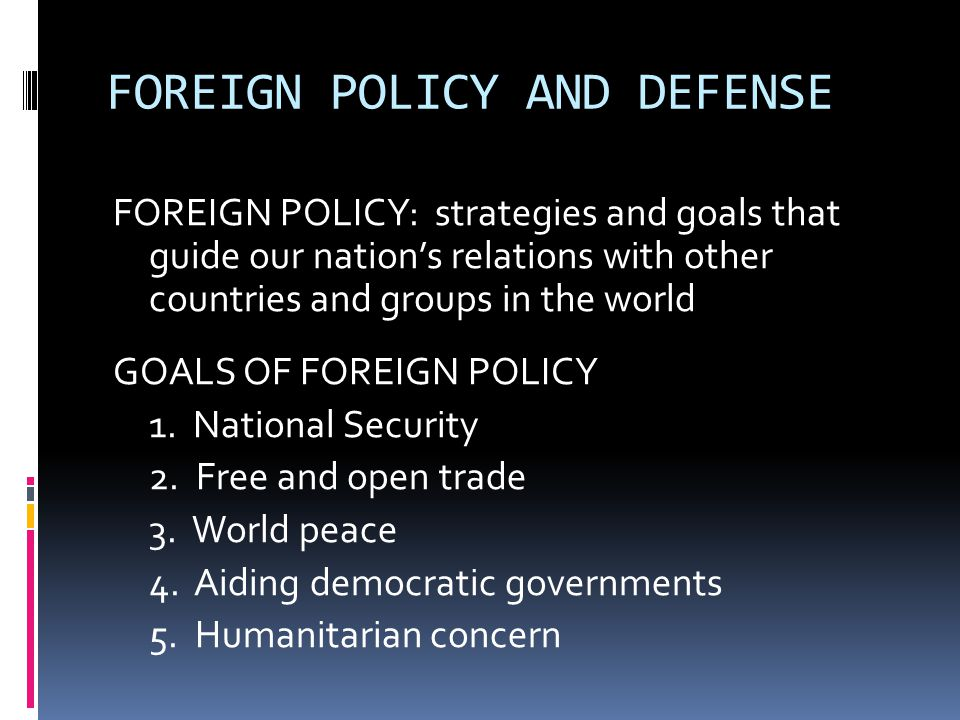 FOREIGN POLICY AND DEFENSE FOREIGN POLICY: strategies and goals that guide our nation's relations with other countries and groups in the world GOALS OF FOREIGN POLICY 1.