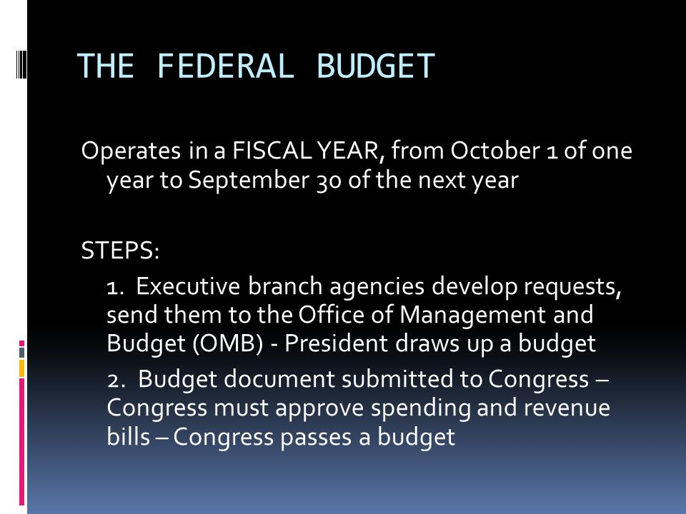 THE FEDERAL BUDGET Operates in a FISCAL YEAR, from October 1 of one year to September 30 of the next year STEPS: 1.