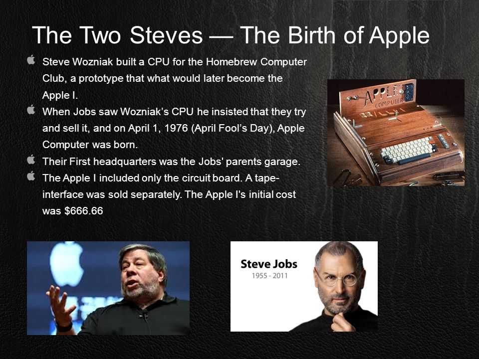 The Two Steves — The Birth of Apple Steve Wozniak built a CPU for the Homebrew Computer Club, a prototype that what would later become the Apple I. Wh