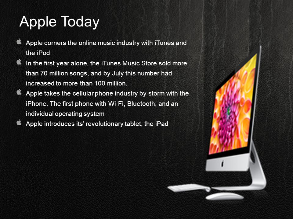 Apple Today Apple corners the online music industry with iTunes and the iPod In the first year alone, the iTunes Music Store sold more than 70 million