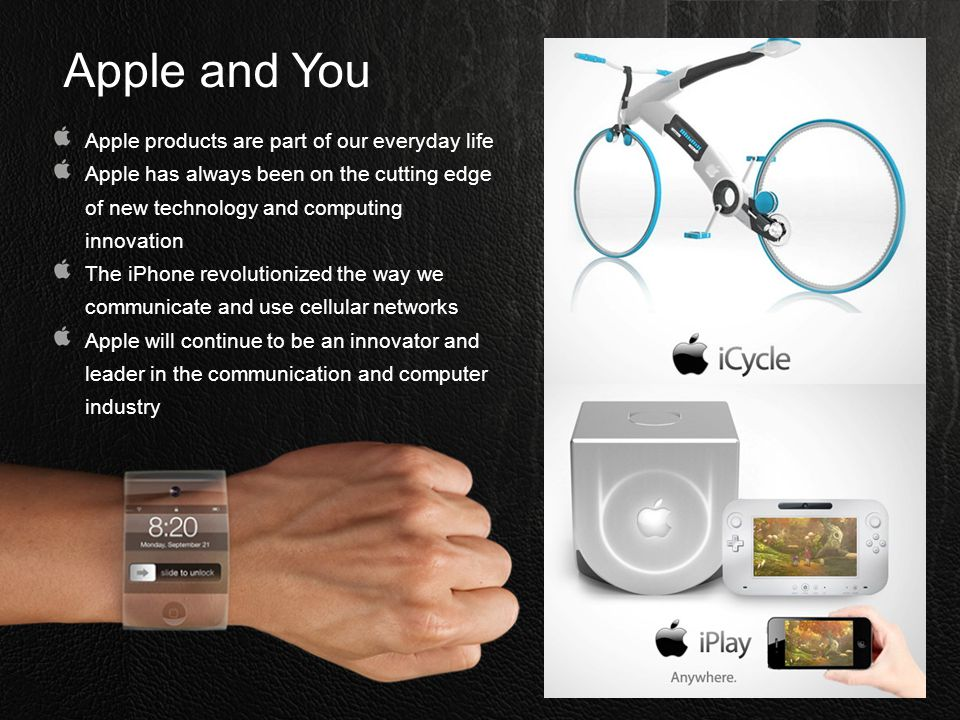 Apple and You Apple products are part of our everyday life Apple has always been on the cutting edge of new technology and computing innovation The iP
