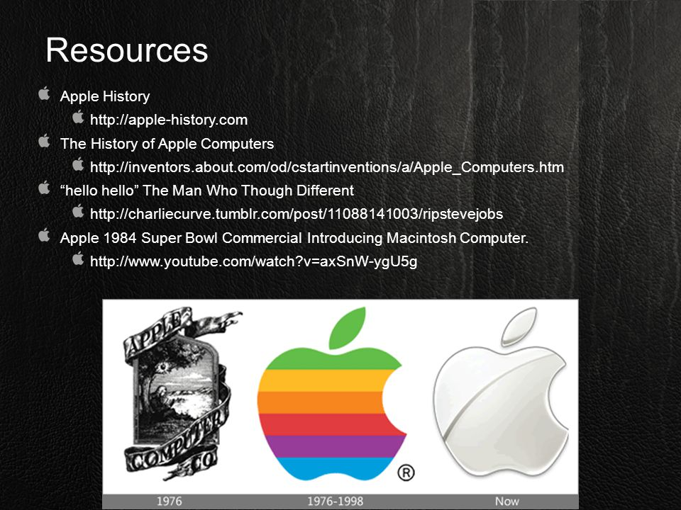 """Resources Apple History http://apple-history.com The History of Apple Computers http://inventors.about.com/od/cstartinventions/a/Apple_Computers.htm """""""