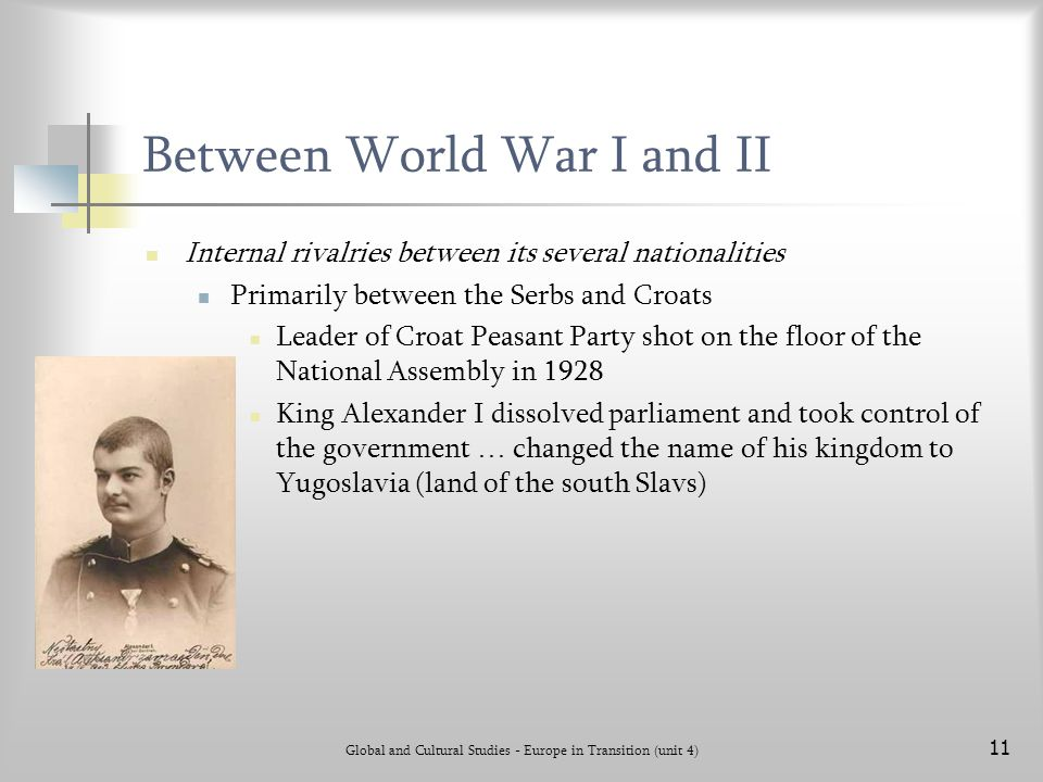 Global and Cultural Studies - Europe in Transition (unit 4) 11 Between World War I and II Internal rivalries between its several nationalities Primarily between the Serbs and Croats Leader of Croat Peasant Party shot on the floor of the National Assembly in 1928 King Alexander I dissolved parliament and took control of the government … changed the name of his kingdom to Yugoslavia (land of the south Slavs)