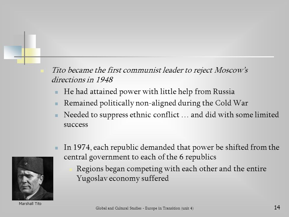 Global and Cultural Studies - Europe in Transition (unit 4) 14 Tito became the first communist leader to reject Moscow's directions in 1948 He had attained power with little help from Russia Remained politically non-aligned during the Cold War Needed to suppress ethnic conflict … and did with some limited success In 1974, each republic demanded that power be shifted from the central government to each of the 6 republics Regions began competing with each other and the entire Yugoslav economy suffered Marshall Tito