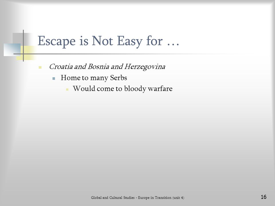 Global and Cultural Studies - Europe in Transition (unit 4) 16 Escape is Not Easy for … Croatia and Bosnia and Herzegovina Home to many Serbs Would come to bloody warfare