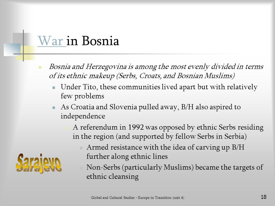 Global and Cultural Studies - Europe in Transition (unit 4) 18 War War in Bosnia Bosnia and Herzegovina is among the most evenly divided in terms of its ethnic makeup (Serbs, Croats, and Bosnian Muslims) Under Tito, these communities lived apart but with relatively few problems As Croatia and Slovenia pulled away, B/H also aspired to independence A referendum in 1992 was opposed by ethnic Serbs residing in the region (and supported by fellow Serbs in Serbia) Armed resistance with the idea of carving up B/H further along ethnic lines Non-Serbs (particularly Muslims) became the targets of ethnic cleansing