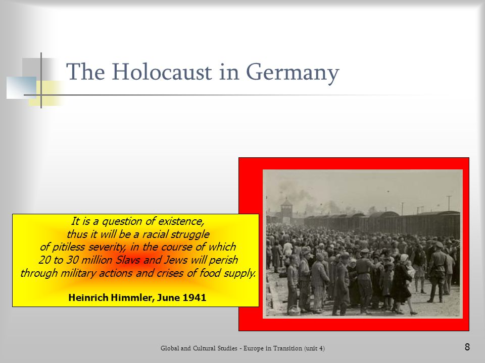 Global and Cultural Studies - Europe in Transition (unit 4) 8 The Holocaust in Germany It is a question of existence, thus it will be a racial struggl