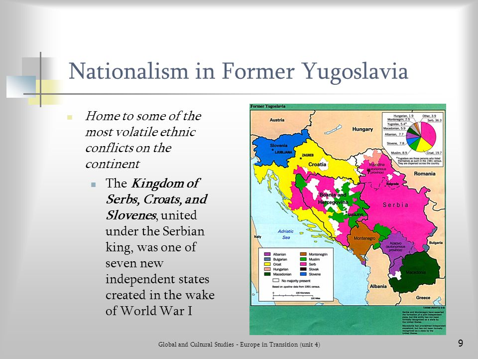Global and Cultural Studies - Europe in Transition (unit 4) 9 Nationalism in Former Yugoslavia Home to some of the most volatile ethnic conflicts on t