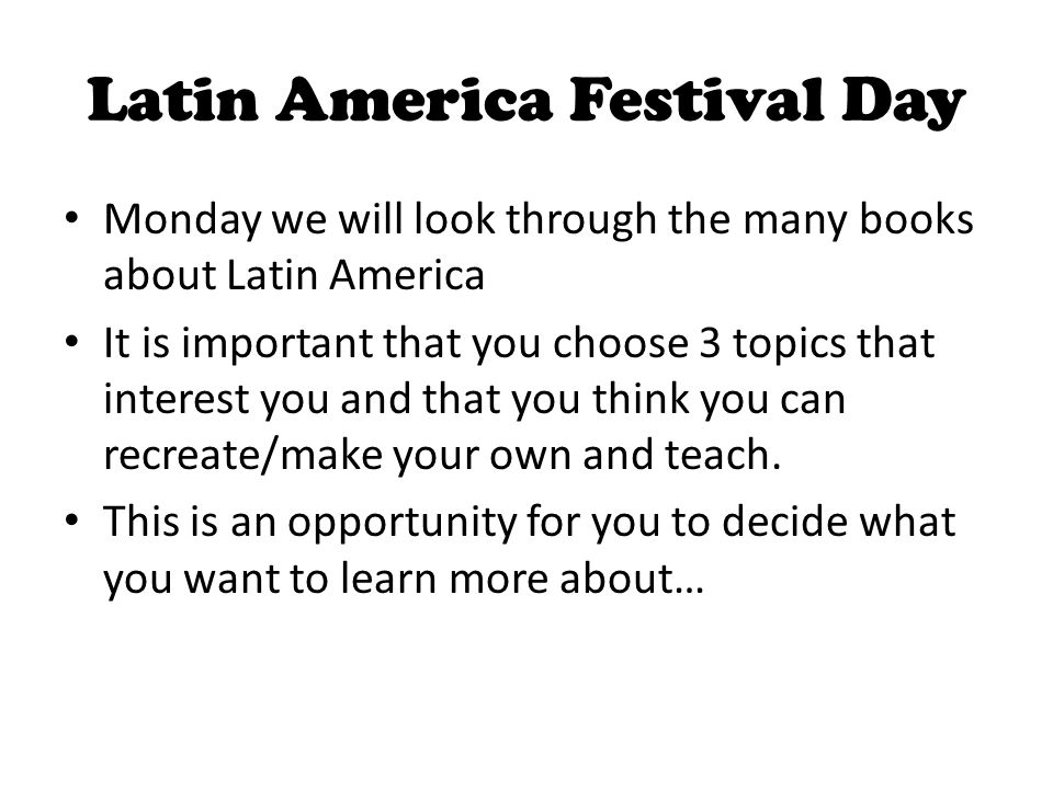 Latin America Festival Day Some possible topics: Carnaval Capoeira (Brazilian martial arts) Hidden tribes of the Amazon Monte Verde (site of ancient humans in Chile) Slavery in Brazil Chilean mine disaster War of the Pacific Nazca lines Mysteries of Machu Picchu Oyaytatambo (Inca site) Pisac (Inca site) Sacsayhuaman (Inca site) Inca stone work Devils Island Jonestown The Disappeared (Argentina) Cristo Redentor Favelas Simon Bolivar Hugo Chavez Jose de San Martin Bernardo O'Higgens Balboa (Conquistador) Conquistador that rafted the Amazon Sandanistas Bay Island Pirates Tulum, Tikal (Maya sites) Belize barrier reef Ecotourism Canopy tours Jose Marti Slavery Grenada Invasion Plight of Caribbean reefs Teotihuacan Benito Juarez Day of the Dead Maximillian Cinco de Mayo (history) Alamo Goliad Tenochtitlan Boy soldier suicide Acapulco cliff divers Mole sauce El dia de los Reyes (3 kings day is coming up and is a very big holiday celebrated in Latin America) Earthquake in Haiti Panama canal – usually includes working model The penguins of Argentina Galapagos Islands and their bio diversity Easter Island – history and statues Iguaza Falls – Argentina Eco Tourism in Costa Rica Columbian or Peruvian weaving (bracelets, God's Eye) Cloud forests of Costa Rica and Panama – ecology The Patagonia in Argentina Equadorian pottery Pinata making – Mexico The Sharks of Lake Nicaragua Music: Reggae Samba Calypso Salsa Mariachi Spanish Guitar Latin American dance: cumbia: Bachata, Merengue Vallenatos, Olkoloricos Polka Bolero Mexican Dance: el jarabe tapatio
