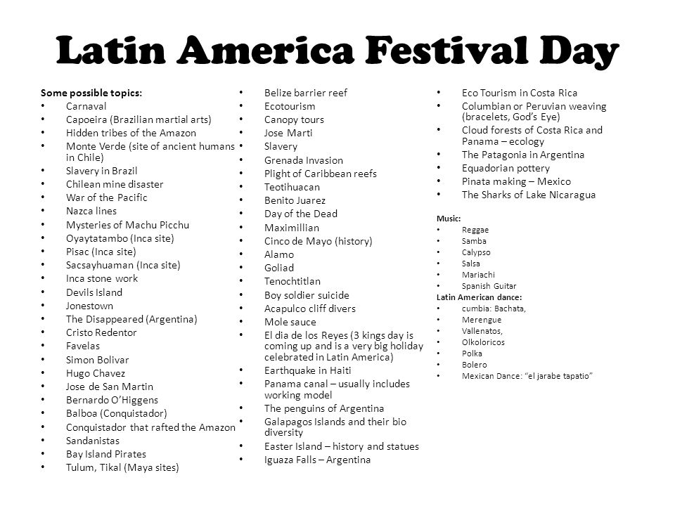 Latin America Festival Day Some possible topics: Carnaval Capoeira (Brazilian martial arts) Hidden tribes of the Amazon Monte Verde (site of ancient h