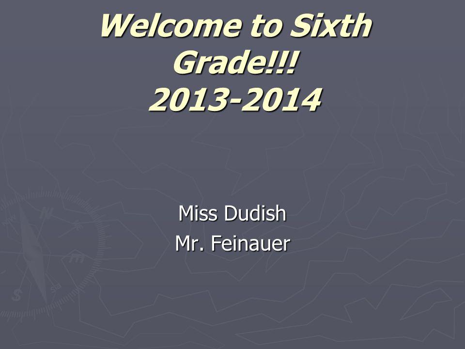 Welcome to Sixth Grade!!! 2013-2014 Miss Dudish Mr. Feinauer