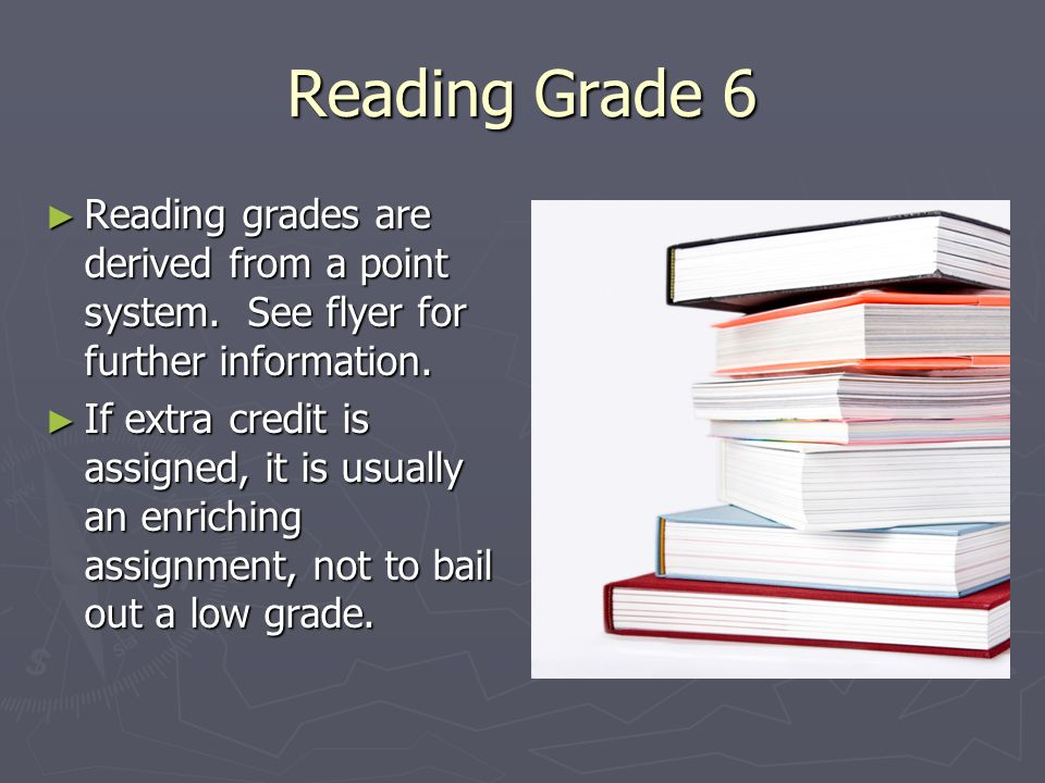 Reading Grade 6 ► Reading grades are derived from a point system. See flyer for further information. ► If extra credit is assigned, it is usually an e