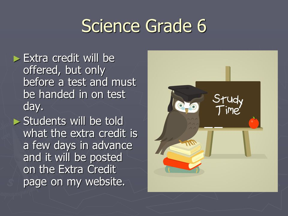 Science Grade 6 ► Extra credit will be offered, but only before a test and must be handed in on test day. ► Students will be told what the extra credi