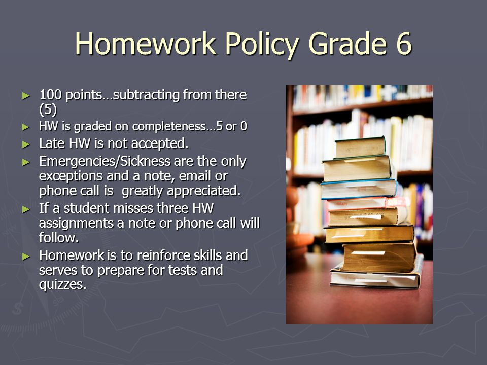 Homework Policy Grade 6 ► 100 points…subtracting from there (5) ► HW is graded on completeness…5 or 0 ► Late HW is not accepted. ► Emergencies/Sicknes