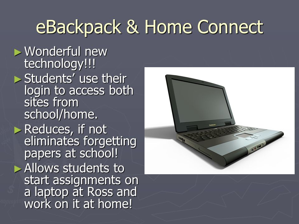 eBackpack & Home Connect ► Wonderful new technology!!! ► Students' use their login to access both sites from school/home. ► Reduces, if not eliminates