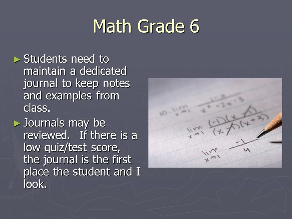 Math Grade 6 ► Students need to maintain a dedicated journal to keep notes and examples from class. ► Journals may be reviewed. If there is a low quiz
