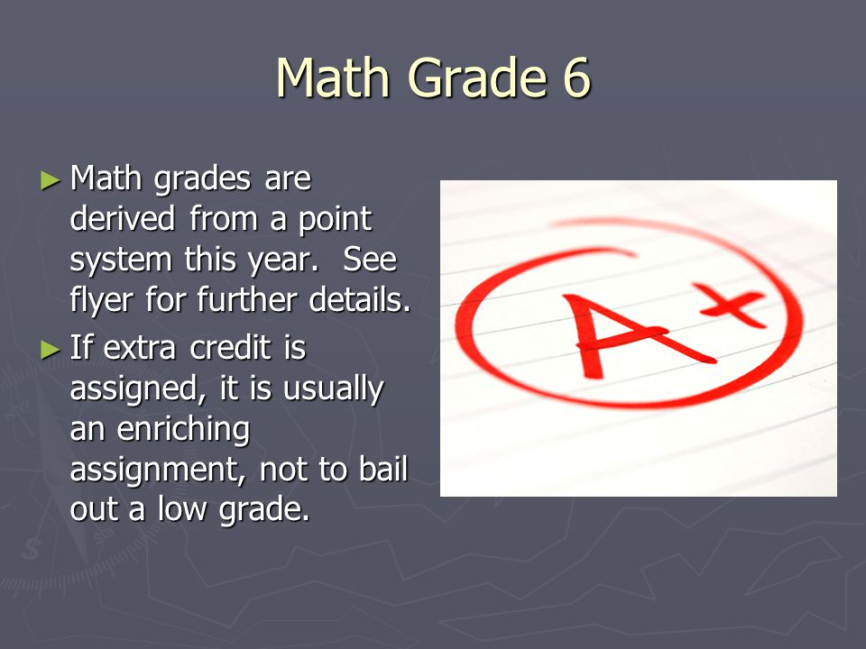Math Grade 6 ► Math grades are derived from a point system this year. See flyer for further details. ► If extra credit is assigned, it is usually an e