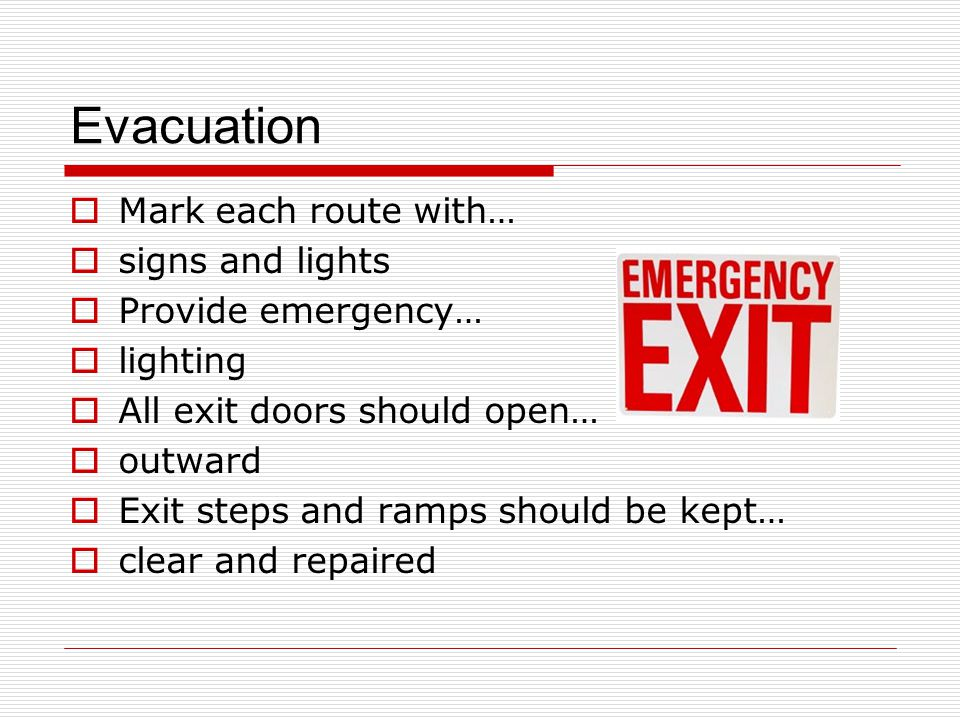 Evacuation  Mark each route with…  signs and lights  Provide emergency…  lighting  All exit doors should open…  outward  Exit steps and ramps should be kept…  clear and repaired