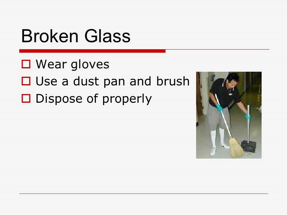 Broken Glass  Wear gloves  Use a dust pan and brush  Dispose of properly