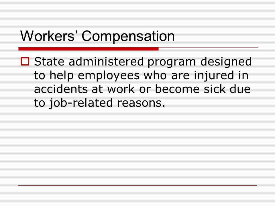 Workers' Compensation  State administered program designed to help employees who are injured in accidents at work or become sick due to job-related r