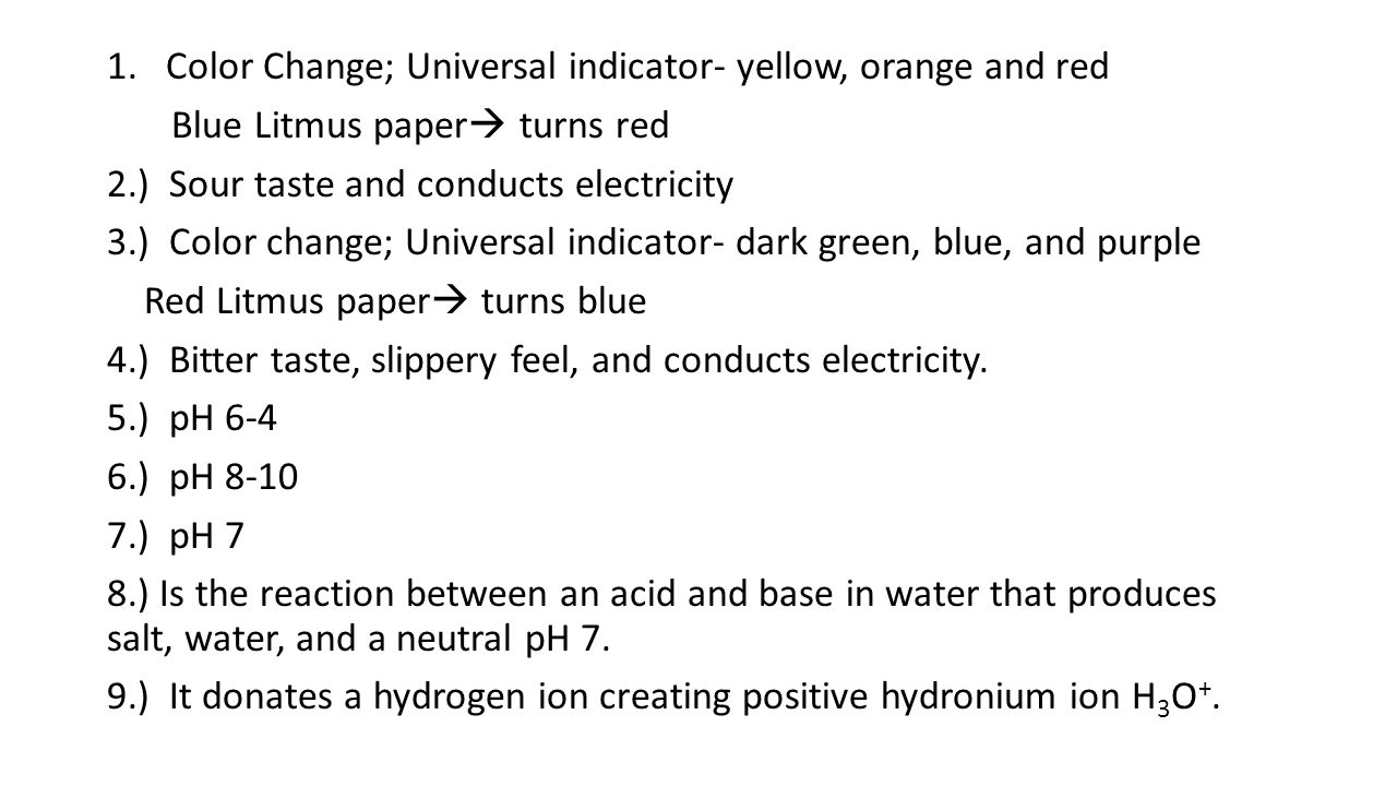 1.Color Change; Universal indicator- yellow, orange and red Blue Litmus paper  turns red 2.) Sour taste and conducts electricity 3.) Color change; Universal indicator- dark green, blue, and purple Red Litmus paper  turns blue 4.) Bitter taste, slippery feel, and conducts electricity.