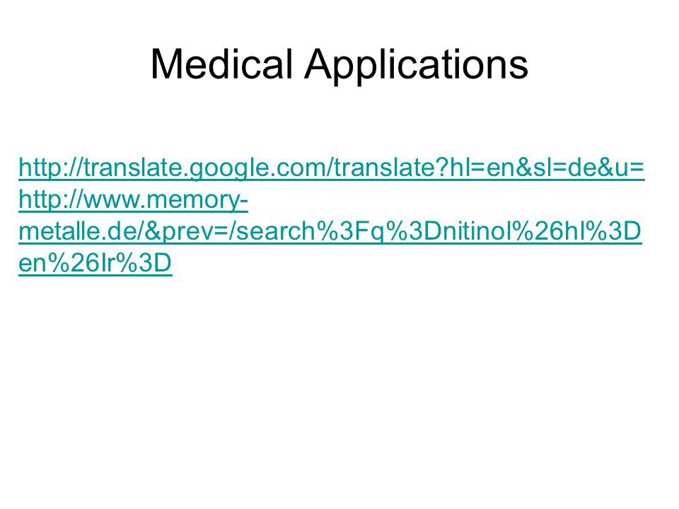Medical Applications http://translate.google.com/translate?hl=en&sl=de&u= http://www.memory- metalle.de/&prev=/search%3Fq%3Dnitinol%26hl%3D en%26Ir%3D