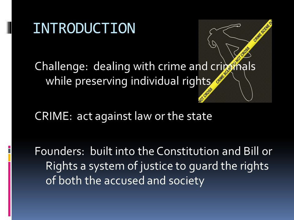 INTRODUCTION Challenge: dealing with crime and criminals while preserving individual rights CRIME: act against law or the state Founders: built into t