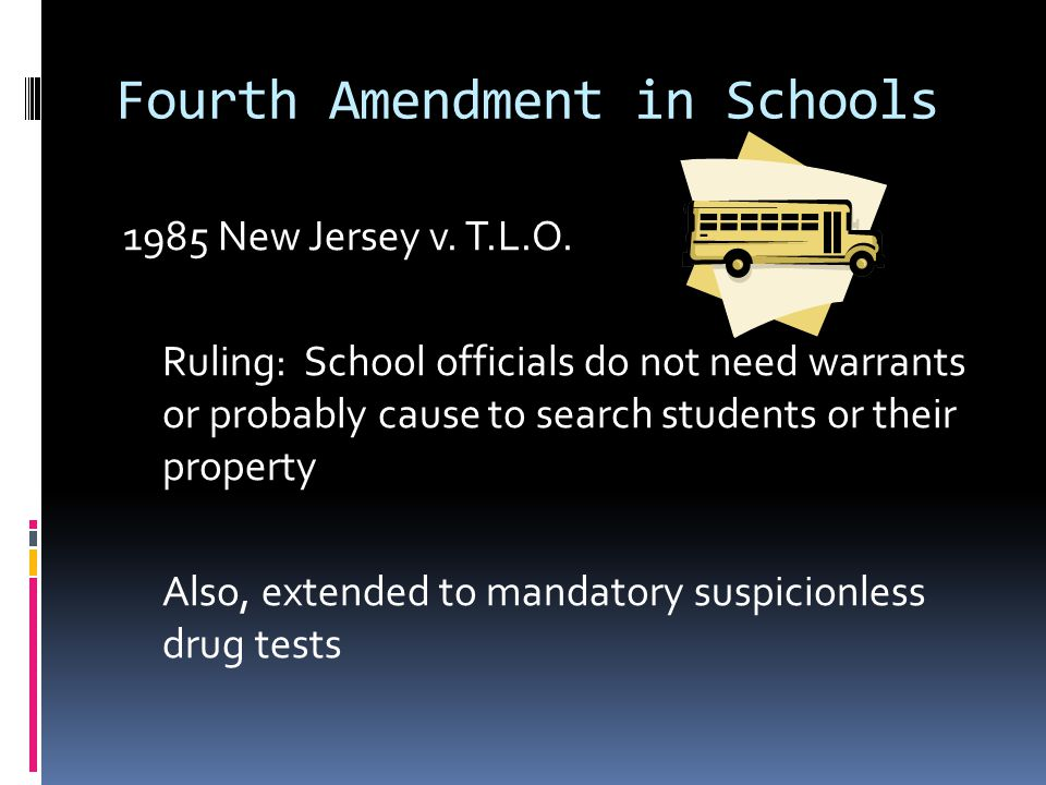 Fourth Amendment in Schools 1985 New Jersey v. T.L.O. Ruling: School officials do not need warrants or probably cause to search students or their prop