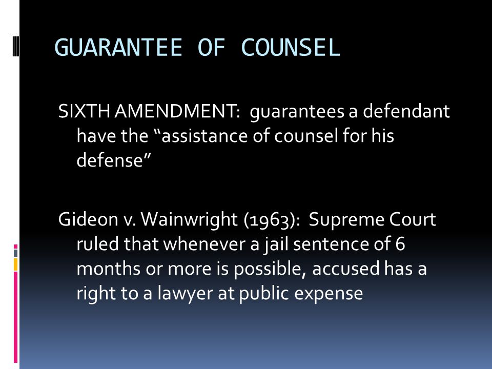 "GUARANTEE OF COUNSEL SIXTH AMENDMENT: guarantees a defendant have the ""assistance of counsel for his defense"" Gideon v. Wainwright (1963): Supreme Cou"