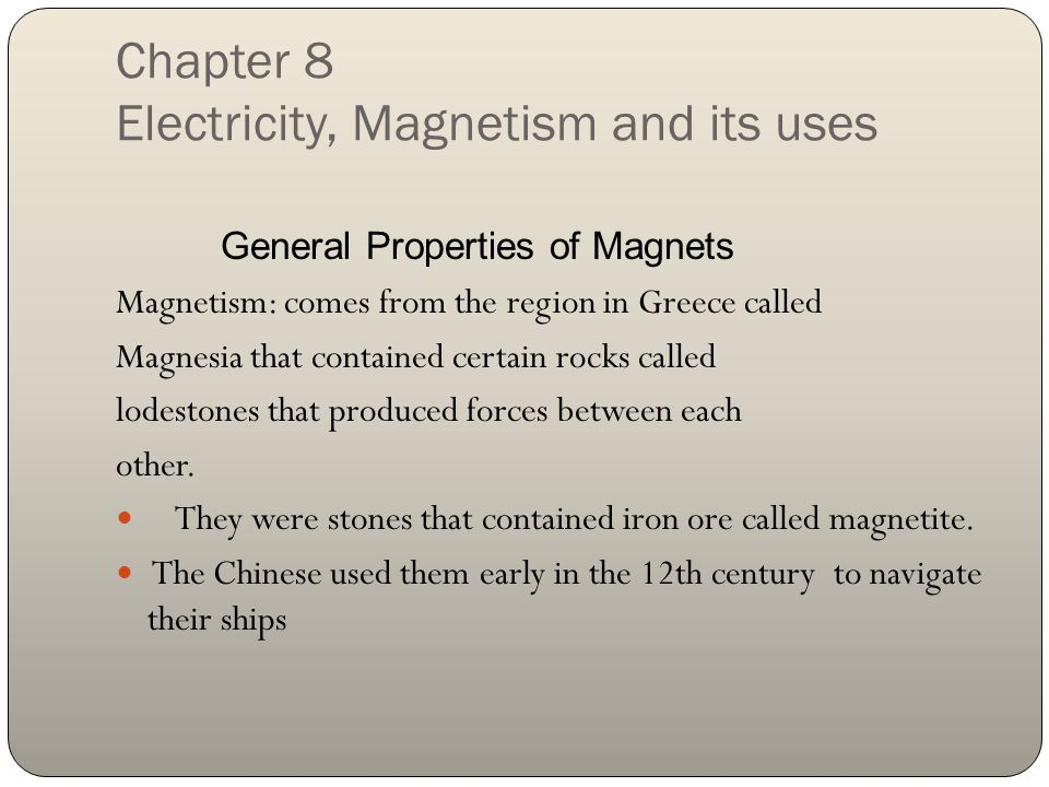 Chapter 8 Electricity, Magnetism and its uses General Properties of Magnets Magnetism: comes from the region in Greece called Magnesia that contained