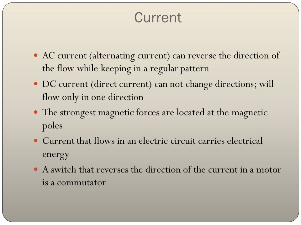 Current AC current (alternating current) can reverse the direction of the flow while keeping in a regular pattern DC current (direct current) can not