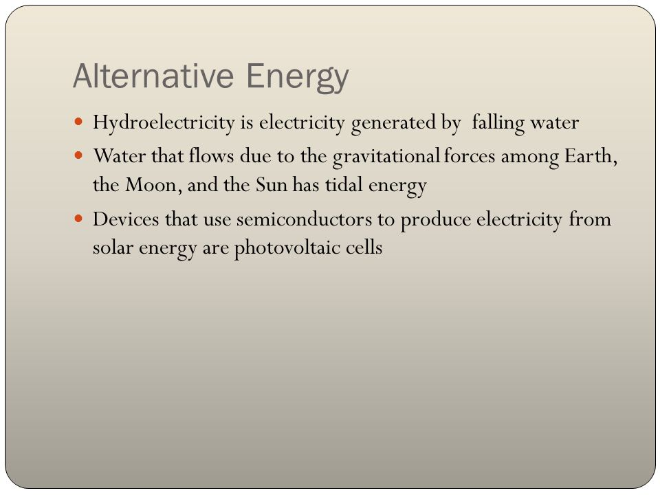 Alternative Energy Hydroelectricity is electricity generated by falling water Water that flows due to the gravitational forces among Earth, the Moon,