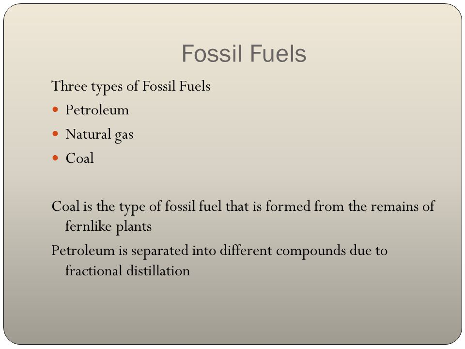 Fossil Fuels Three types of Fossil Fuels Petroleum Natural gas Coal Coal is the type of fossil fuel that is formed from the remains of fernlike plants
