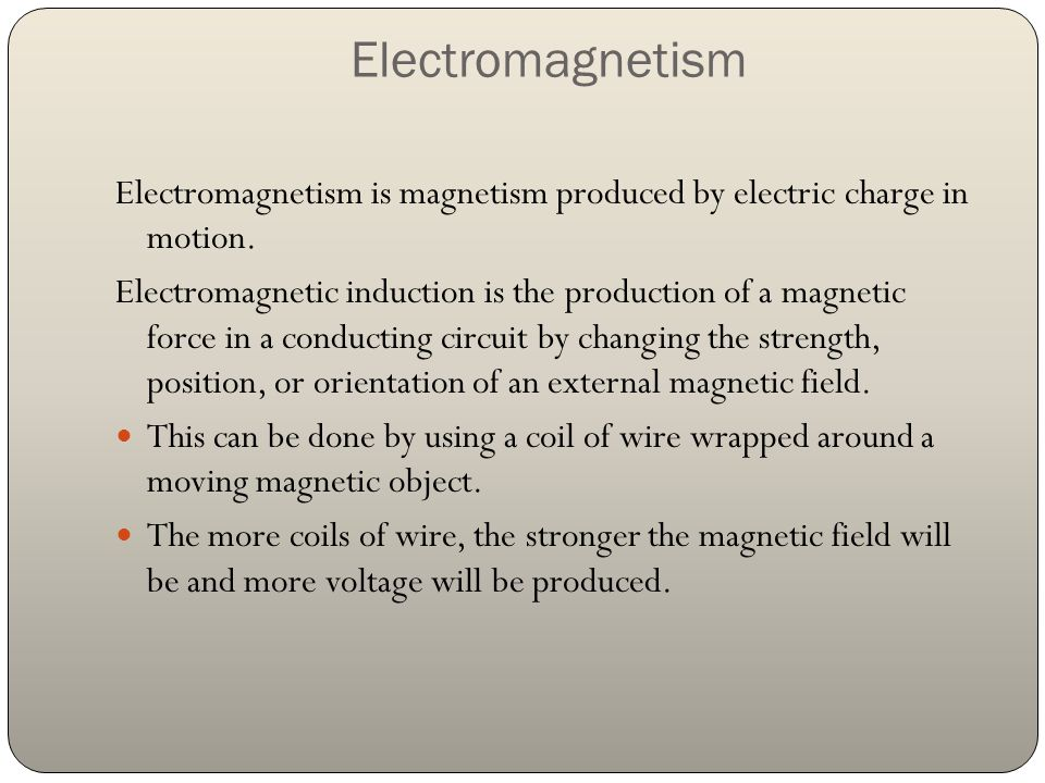 Electromagnetism Electromagnetism is magnetism produced by electric charge in motion. Electromagnetic induction is the production of a magnetic force
