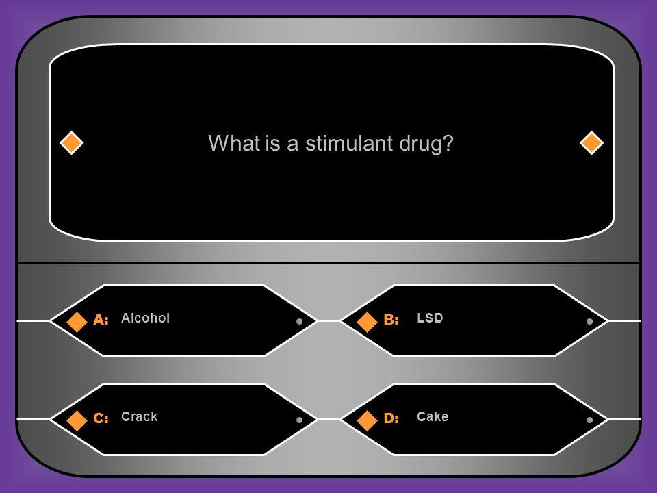 A:B: AlcoholLSD What is a stimulant drug? C:D: CrackCake