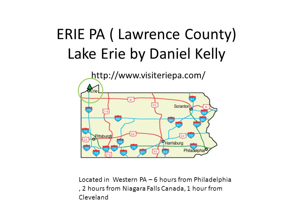 ERIE PA ( Lawrence County) Lake Erie by Daniel Kelly http://www.visiteriepa.com/ Located in Western PA – 6 hours from Philadelphia, 2 hours from Niagara Falls Canada, 1 hour from Cleveland