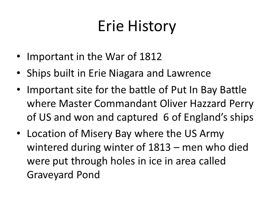 Erie History Important in the War of 1812 Ships built in Erie Niagara and Lawrence Important site for the battle of Put In Bay Battle where Master Commandant Oliver Hazzard Perry of US and won and captured 6 of England's ships Location of Misery Bay where the US Army wintered during winter of 1813 – men who died were put through holes in ice in area called Graveyard Pond