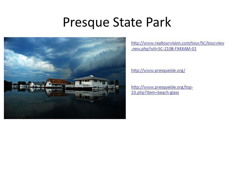 Presque State Park http://www.realtourvision.com/tour/SC/tour.view.new.php utl=SC-2108-FX4XAM-01 http://www.presqueisle.org/ http://www.presqueisle.org/top- 10.php item=beach-glass