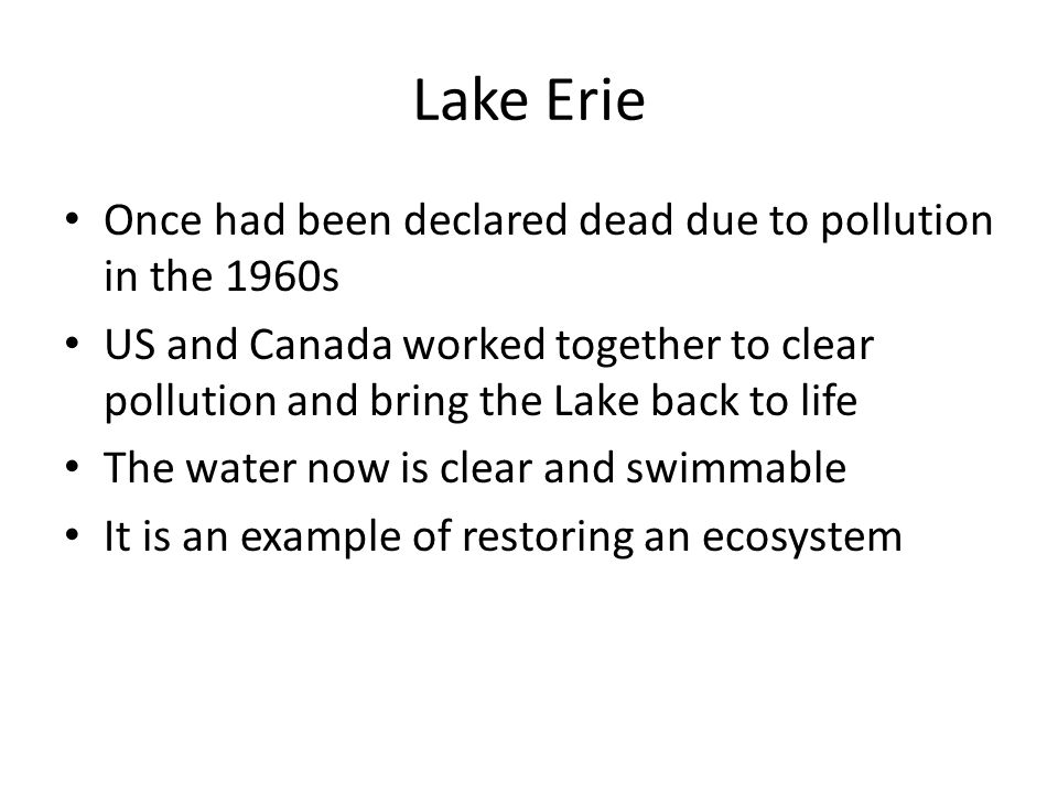 Lake Erie Once had been declared dead due to pollution in the 1960s US and Canada worked together to clear pollution and bring the Lake back to life The water now is clear and swimmable It is an example of restoring an ecosystem