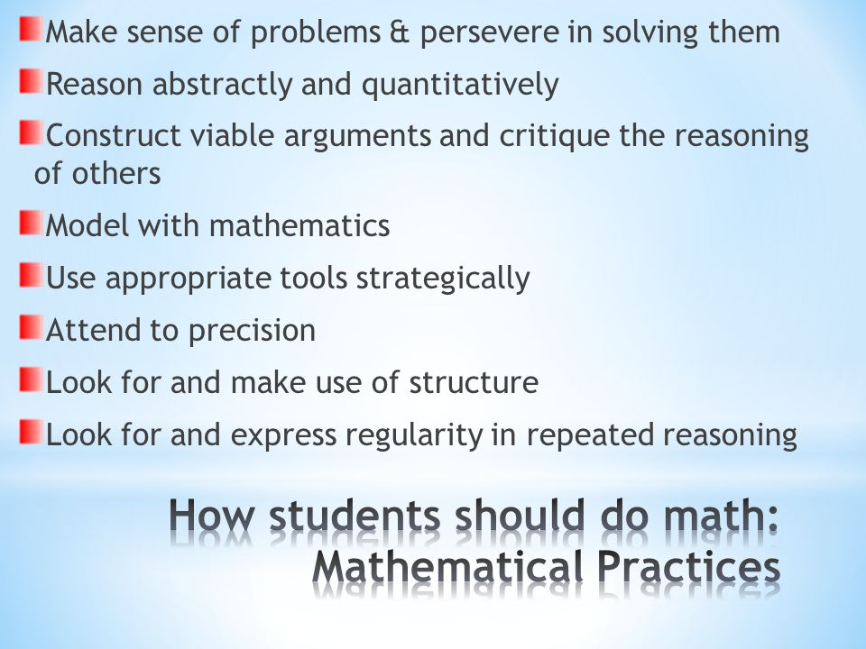 Make sense of problems & persevere in solving them Reason abstractly and quantitatively Construct viable arguments and critique the reasoning of others Model with mathematics Use appropriate tools strategically Attend to precision Look for and make use of structure Look for and express regularity in repeated reasoning