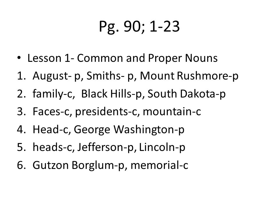 Pg. 90; 1-23 Lesson 1- Common and Proper Nouns 1.August- p, Smiths- p, Mount Rushmore-p 2.family-c, Black Hills-p, South Dakota-p 3.Faces-c, president